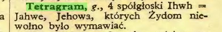 (...) Tetragram, ?., 4 spółgłoski Ihwh =« Jahwe, Jehowa, których Żydom niewolno było wymawiać...