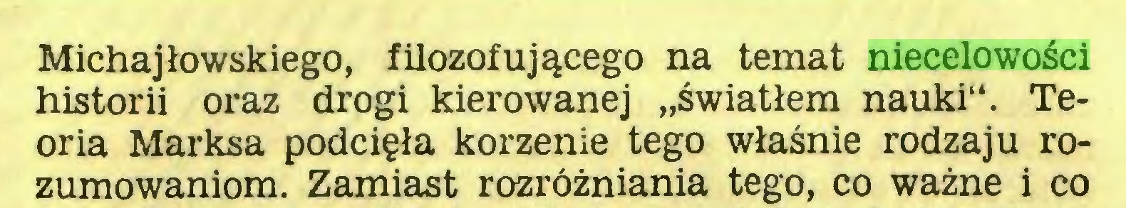 """(...) Michajłowskiego, filozofującego na temat niecelowości historii oraz drogi kierowanej """"światłem nauki"""". Teoria Marksa podcięła korzenie tego właśnie rodzaju rozumowaniom. Zamiast rozróżniania tego, co ważne i co..."""
