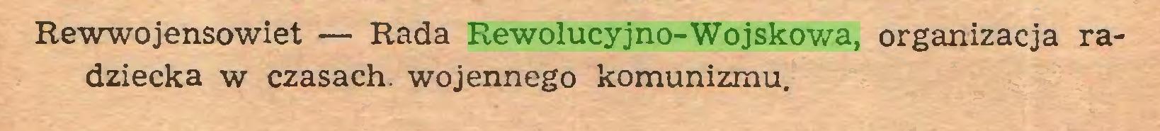 (...) Rewwojensowiet — Rada Rewolucyjno-Wojskowa, organizacja radziecka w czasach, wojennego komunizmu...