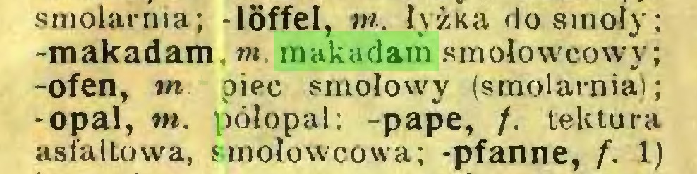 (...) sinolarma; -löffel, tn. łyżka do smoły; -makadam m. makadam smolowcowy; -Ofen, m piec smołowy (smolarnia); -opal, tn. półopal: -papę, /. tektura asfaltowa, smołowcowa; -pfanne, f. 1J...