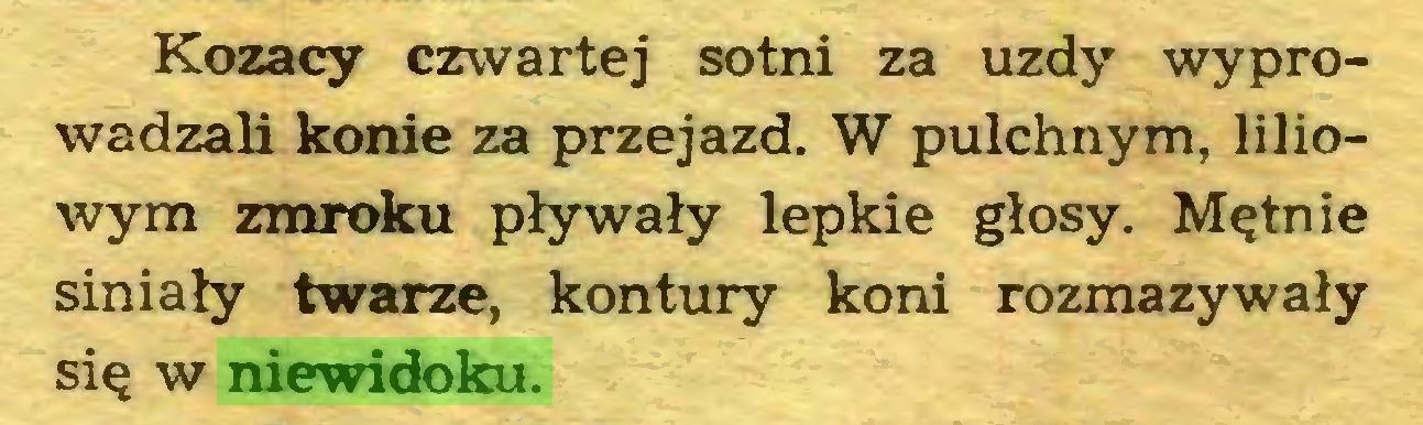 (...) Kozacy czwartej sotni za uzdy wyprowadzali konie za przejazd. W pulchnym, liliowym zmroku pływały lepkie głosy. Mętnie siniały twarze, kontury koni rozmazywały się w niewidoku...