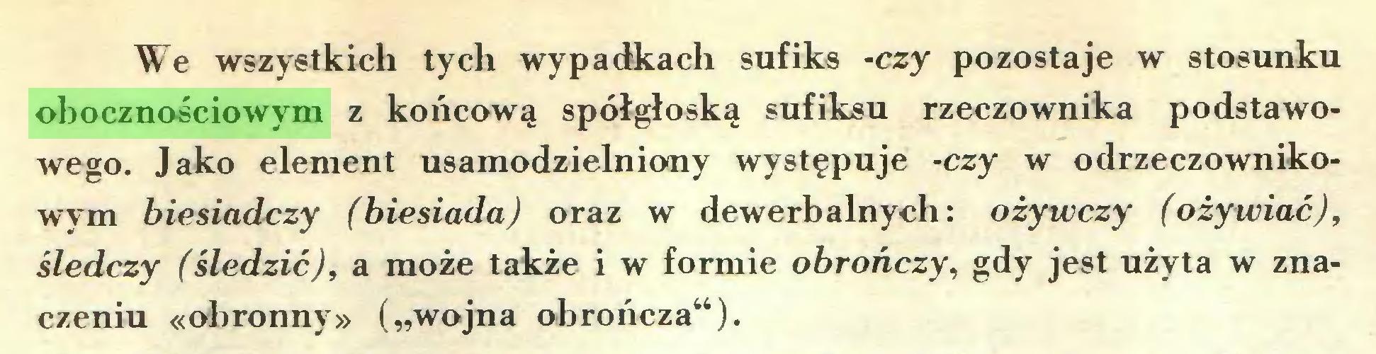"""(...) We wszystkich tych wypadkach sufiks -czy pozostaje w stosunku obocznościowym z końcową spółgłoską sufiksu rzeczownika podstawowego. Jako element usamodzielniony występuje -czy w odrzeczownikowym biesiadczy (biesiada) oraz w dewerbalnych: ożywczy (ożywiać), śledczy (śledzić), a może także i w formie obrończy, gdy jest użyta w znaczeniu «obronny» (""""wojna obrończa"""")..."""