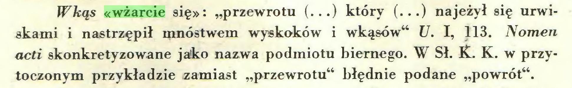"""(...) Wkąs «wżarcie się»: """"przewrotu (...) który (...) najeżył się urwiskami i nastrzępił mnóstwem wyskoków i wkąsów"""" U. I, 113. Nomen acti skonkretyzowane jako nazwa podmiotu biernego. W Sł. K. K. w przytoczonym przykładzie zamiast """"przewrotu"""" błędnie podane """"powrót""""..."""