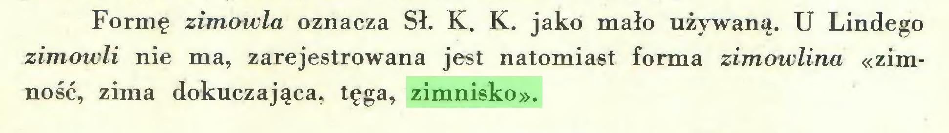 (...) Formę zimowla oznacza Sł. K. K. jako mało używaną. U Lindego zimowli nie ma, zarejestrowana jest natomiast forma zimowlina «zimność, zima dokuczająca, tęga, zimnisko»...