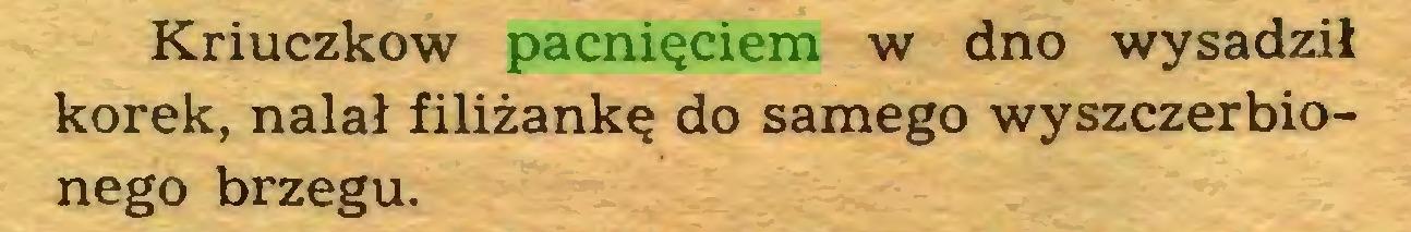 (...) Kriuczkow pacnięciem w dno wysadził korek, nalał filiżankę do samego wyszczerbionego brzegu...