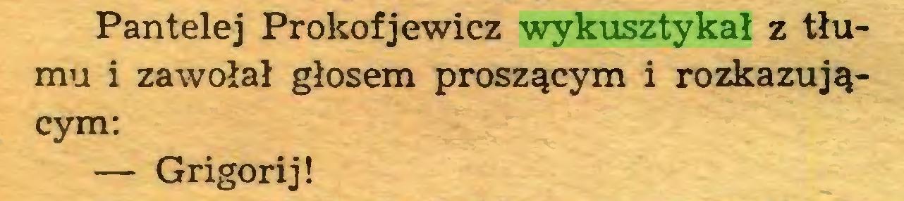 (...) Pantelej Prokofjewicz wykusztykał z tłumu i zawołał głosem proszącym i rozkazującym: — Grigorij!...