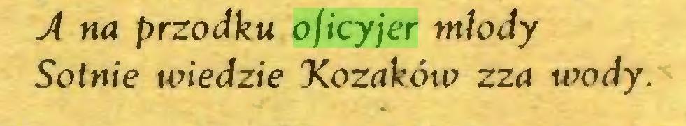 (...) A na przodku oficyjer młody Sotnie wiedzie Kozaków zza wody...