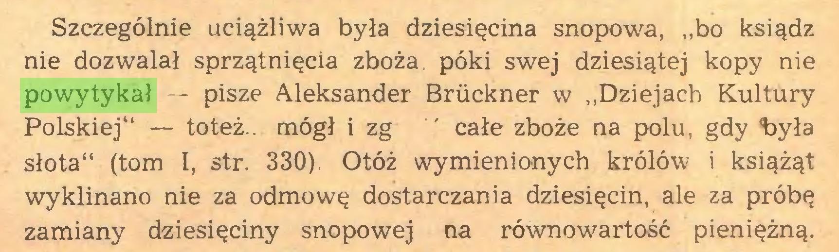 """(...) Szczególnie uciążliwa była dziesięcina snopowa, """"bo ksiądz nie dozwalał sprzątnięcia zboża, póki swej dziesiątej kopy nie powytykał - pisze Aleksander Bruckner w """"Dziejach Kultury Polskiej"""" — toteż., mógł i zg ' całe zboże na polu, gdy 'była słota"""" (tom I, str. 330). Otóż wymienionych królów i książąt wyklinano nie za odmowę dostarczania dziesięcin, ale za próbę zamiany dziesięciny snopowej na równowartość pieniężną..."""