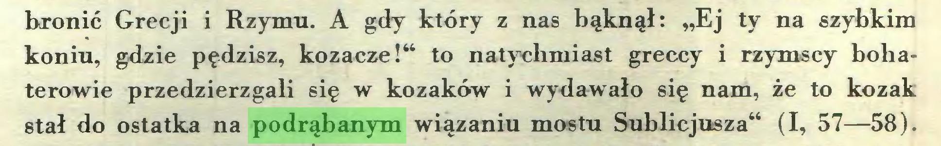 """(...) bronić Grecji i Rzymu. A gdy który z nas bąknął: """"Ej ty na szybkim koniu, gdzie pędzisz, kozacze!"""" to natychmiast greccy i rzymscy bohaterowie przedzierzgali się w kozaków i wydawało się nam, że to kozak stał do ostatka na podrąbanym wiązaniu mostu Sublicjusza"""" (I, 57—58)..."""