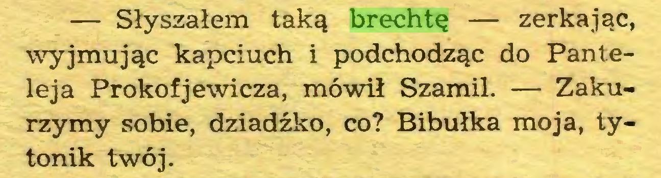 (...) — Słyszałem taką brechtę — zerkając, wyjmując kapciuch i podchodząc do Panteleja Prokofjewicza, mówił Szamil. — Zakurzymy sobie, dziadźko, co? Bibułka moja, tytonik twój...