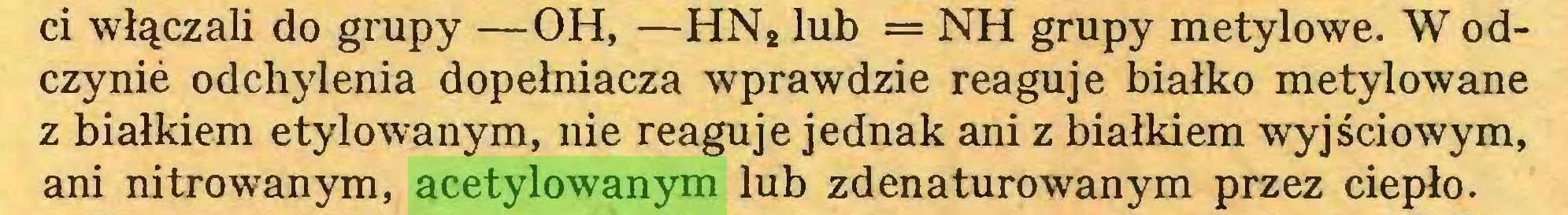 (...) ci włączali do grupy —OH, —HN2 lub = NH grupy metylowe. W odczynie odchylenia dopełniacza wprawdzie reaguje białko metylowane z białkiem etylowanym, nie reaguje jednak ani z białkiem wyjściowym, ani nitrowanym, acetylowanym lub zdenaturowanym przez ciepło...