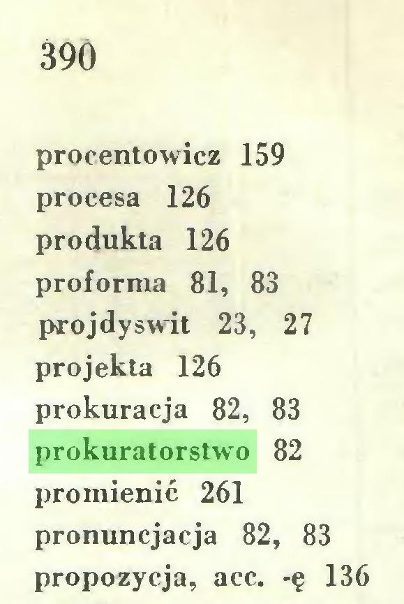 (...) 39Ó procentowicz 159 procesa 126 produkta 126 proforma 81, 83 projdyswit 23, 27 projekta 126 prokuracja 82, 83 prokuratorstwo 82 promienie 261 pronuncjacja 82, 83 propozycja, acc. -ę 136...