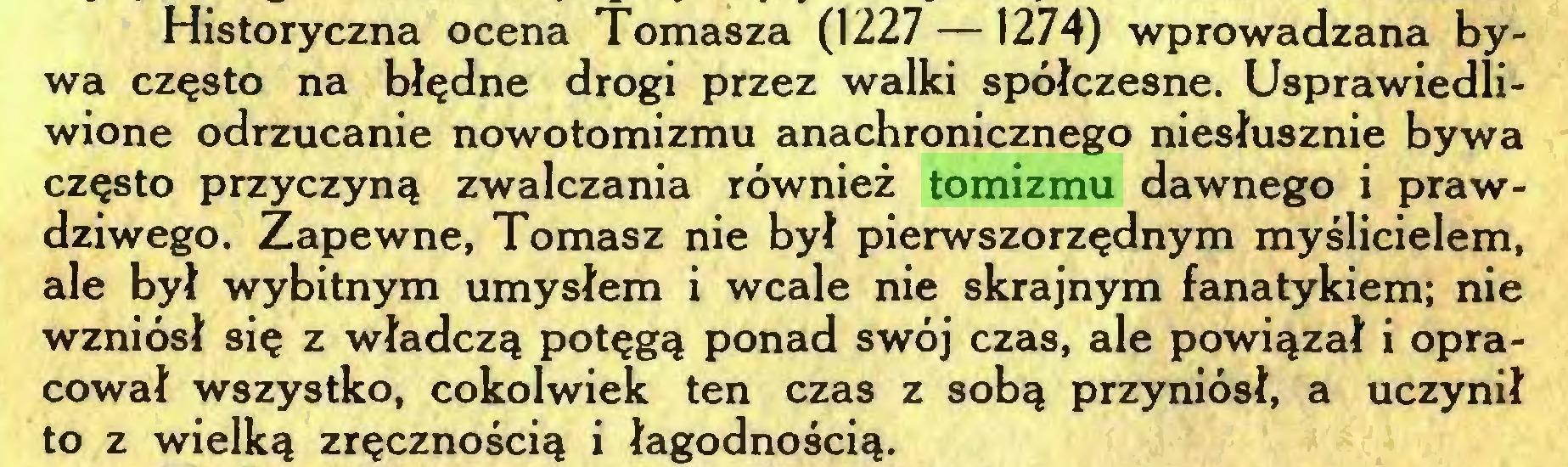 (...) Historyczna ocena Tomasza (1227 —1274) wprowadzana bywa często na błędne drogi przez walki spółczesne. Usprawiedliwione odrzucanie nowotomizmu anachronicznego niesłusznie bywa często przyczyną zwalczania również tomizmu dawnego i prawdziwego. Zapewne, Tomasz nie był pierwszorzędnym myślicielem, ale był wybitnym umysłem i wcale nie skrajnym fanatykiem; nie wzniósł się z władczą potęgą ponad swój czas, ale powiązał i opracował wszystko, cokolwiek ten czas z sobą przyniósł, a uczynił to z wielką zręcznością i łagodnością...