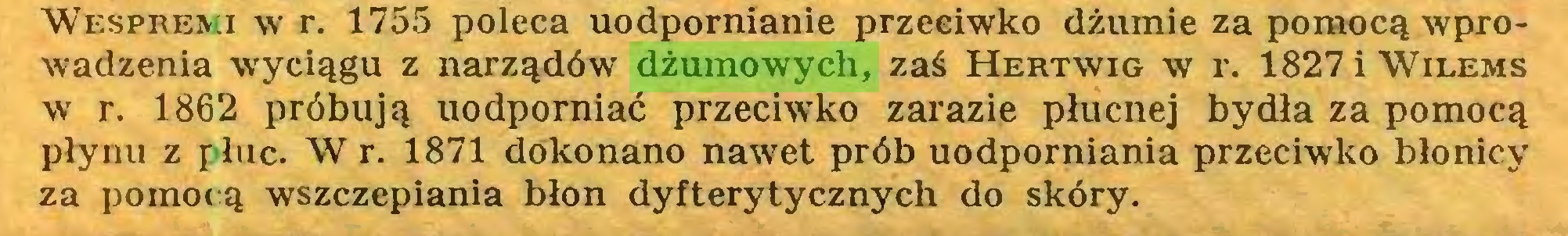 (...) Wespremi w r. 1755 poleca uodpornianie przeciwko dżumie za pomocą wprowadzenia wyciągu z narządów dżumowych, zaś Hertwig w r. 1827 i Wilems w r. 1862 próbują uodporniać przeciwko zarazie płucnej bydła za pomocą płynu z płuc. W r. 1871 dokonano nawet prób uodporniania przeciwko błonicy za pomocą wszczepiania błon dyfterytycznych do skóry...