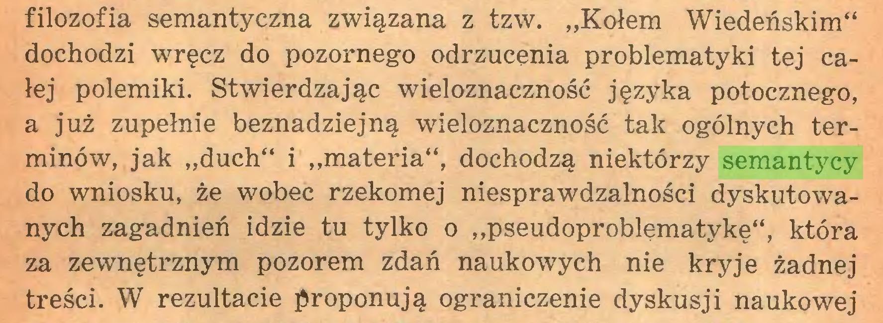 """(...) filozofia semantyczna związana z tzw. """"Kołem Wiedeńskim"""" dochodzi wręcz do pozornego odrzucenia problematyki tej całej polemiki. Stwierdzając wieloznaczność języka potocznego, a już zupełnie beznadziejną wieloznaczność tak ogólnych terminów, jak """"duch"""" i """"materia"""", dochodzą niektórzy semantycy do wniosku, że wobec rzekomej niesprawdzalności dyskutowanych zagadnień idzie tu tylko o """"pseudoproblęmatykę"""", która za zewnętrznym pozorem zdań naukowych nie kryje żadnej treści. W rezultacie proponują ograniczenie dyskusji naukowej..."""