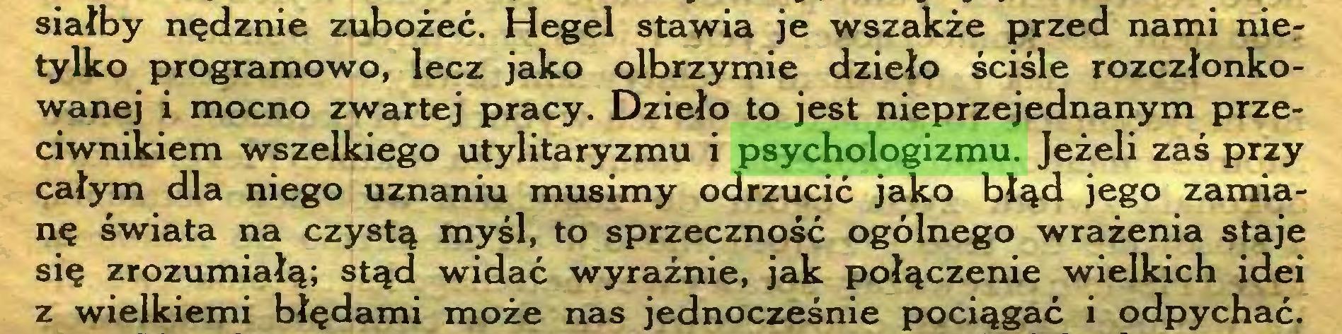 (...) siałby nędznie zubożeć. Hegel stawia je wszakże przed nami nier tylko programowo, lecz jako olbrzymie dzieło ściśle rozczłonkowanej i mocno zwartej pracy. Dzieło to jest nieprzejednanym przeciwnikiem wszelkiego utylitaryzmu i psychologizmu. Jeżeli zaś przy całym dla niego uznaniu musimy odrzucić jako błąd jego zamianę świata na czystą myśl, to sprzeczność ogólnego wrażenia staje się zrozumiałą; stąd widać wyraźnie, jak połączenie wielkich idei z wielkiemi błędami może nas jednocześnie pociągać i odpychać...