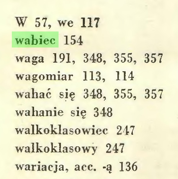 (...) W 57, we 117 wabiec 154 waga 191, 348, 355, 357 wagomiar 113, 114 wahać się 348, 355, 357 wahanie się 348 walkoklasowiec 247 walkoklasowy 247 wariacja, acc. -ą 136...