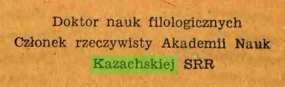 (...) Doktor nauk filologicznych Członek rzeczywisty Akademii Nauk Kazachskiej SRR...