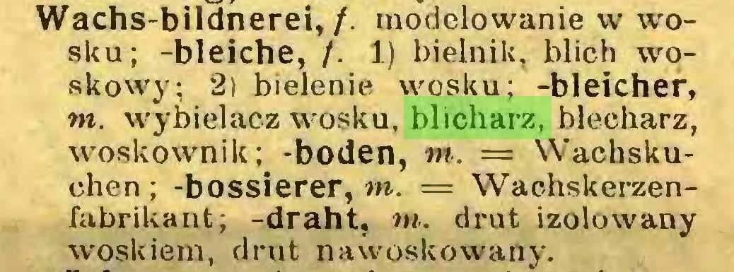 (...) Wachs-bildnerei,/. modelowanie w wosku; -bleiche, /. 1) bielnik, blich woskowy; 2i bielenie wosku; -bleicher, tn. wybielacz wosku, blicharz, blecharz, woskownik; -boden, tn. — Wachskuchen ; -bossierer, tn. == Wachskerzenfabrikant; -draht, tn. drut izolowany woskiem, drut nawoskowany...