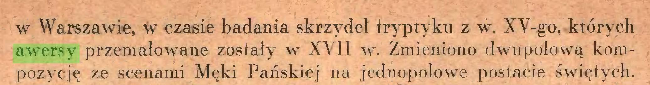 (...) w Warszawie, w czasie badania skrzydeł tryptyku z w. XV-go, których awersy przemalowane zostały w XVII w. Zmieniono dwupolową kompozycję ze scenami Męki Pańskiej na jednopplowe postacie świętych...