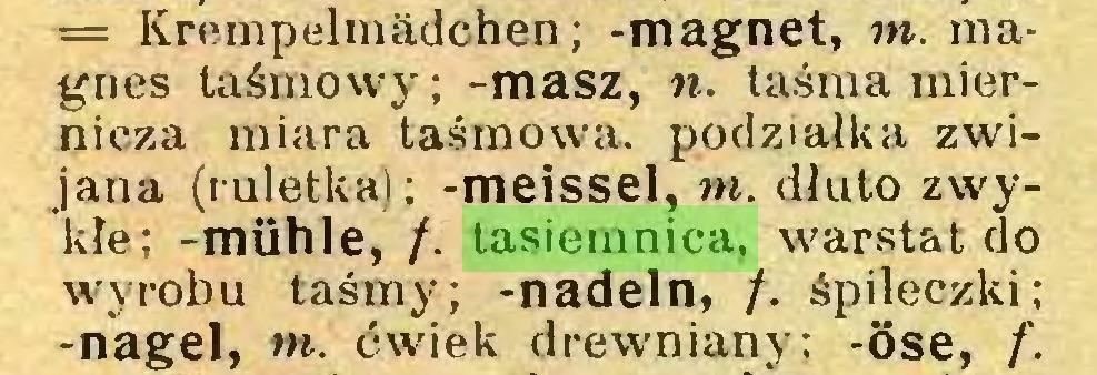 (...) = Krempelmädchen; -magnet, m. magnes taśmowy; -masz, n. taśma miernicza miara taśmowa, podziałka zwijana (ruletka); -meissel, m. dłuto zwykłe; -mühle, /. tasiemnica, warstat do wyrobu taśmy; -nadeln, /. śpileczki; -nagel, m. ćwiek drewniany; -Öse, f...