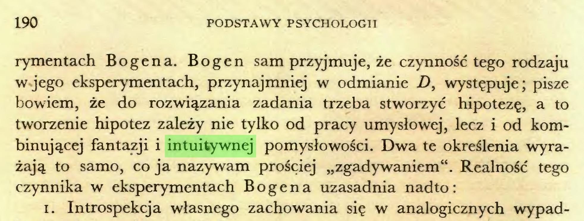 """(...) 190 PODSTAWY PSYCHOLOGII rymentach Bogena. Bogen sam przyjmuje, że czynność tego rodzaju w jego eksperymentach, przynajmniej w odmianie D, występuje; pisze bowiem, że do rozwiązania zadania trzeba stworzyć hipotezę, a to tworzenie hipotez zależy nie tylko od pracy umysłowej, lecz i od kombinującej fantazji i intuitywnej pomysłowości. Dwa te określenia wyrażają to samo, co ja nazywam prościej """"zgadywaniem"""". Realność tego czynnika w eksperymentach Bogena uzasadnia nadto: 1. Introspekcja własnego zachowania się w analogicznych wypad..."""