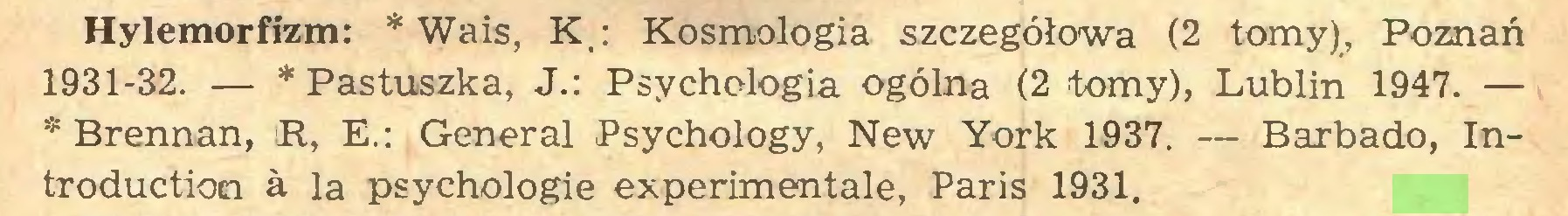 (...) Hylemorfizm: * Wais, K : Kosmologia szczegółowa (2 tomy), Poznań 1931-32. — * Pastuszka, J.: Psychologia ogólna (2 tomy), Lublin 1947. — * Brennan, R, E.: General Psychology, New York 1937. — Barbado, Introduction à la psychologie experimentale, Paris 1931...