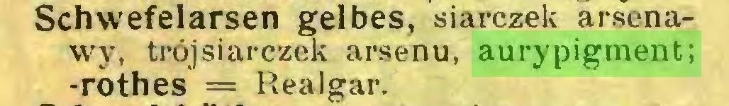 (...) Schwefelarsen gelbes, siarczek arsenawy, trójsiarczek arsenu, aurypigment; -rothes = Realgar...