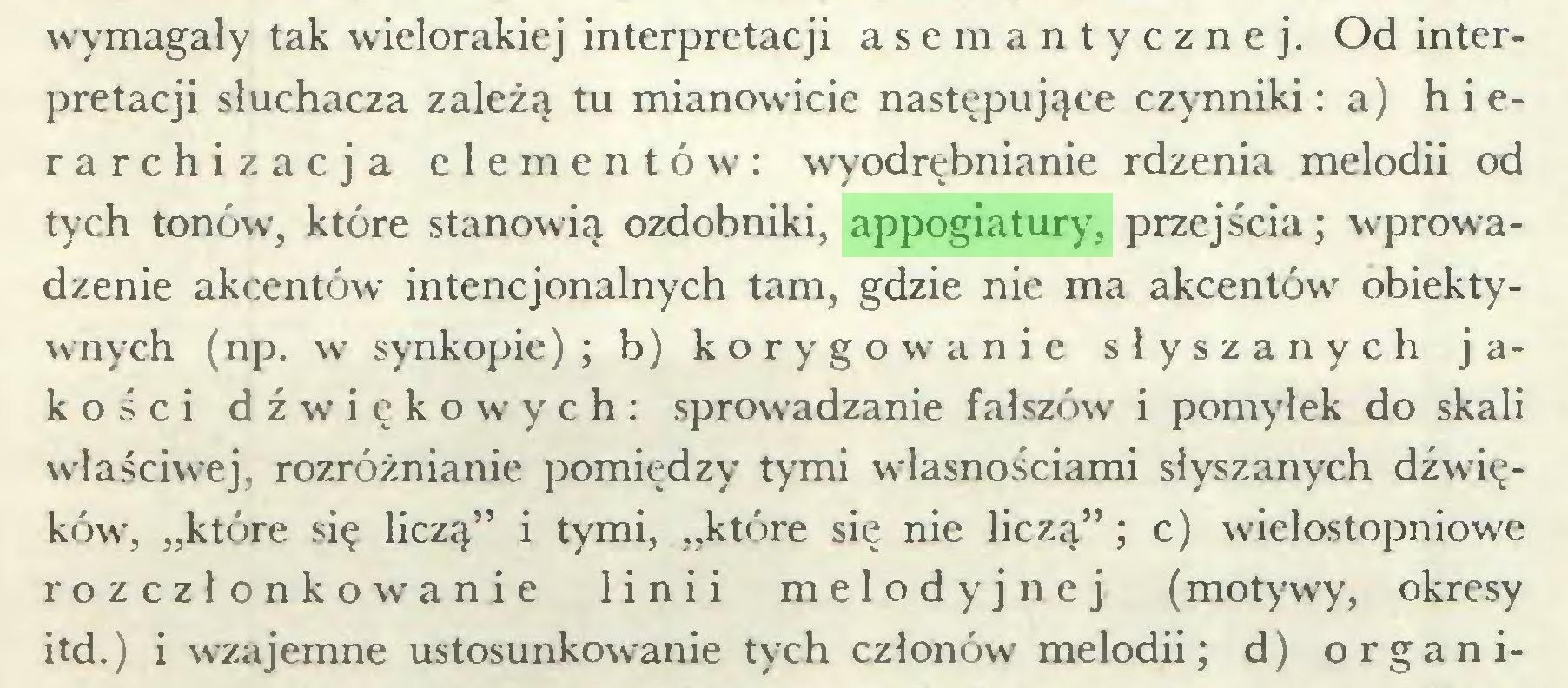 """(...) wymagały tak wielorakiej interpretacji asemantycznej. Od interpretacji słuchacza zależą tu mianowicie następujące czynniki: a) hierarchizacja elementów: wyodrębnianie rdzenia melodii od tych tonów, które stanowią ozdobniki, appogiatury, przejścia; wprowadzenie akcentów intencjonalnych tam, gdzie nie ma akcentów obiektywnych (np. w synkopie) ; b) korygowanie słyszanych jakości dźwiękowych: sprowadzanie fałszów i pomyłek do skali właściwej, rozróżnianie pomiędzy tymi własnościami słyszanych dźwięków', """"które się liczą"""" i tymi, """"które się nie liczą""""; c) wielostopniowe rozczłonkowanie linii melodyjnej (motywy, okresy itd.) i wzajemne ustosunkowanie tych członów' melodii; d) organi..."""