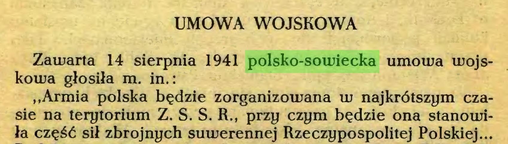 (...) UMOWA WOJSKOWA Zawarta 14 sierpnia 1941 polsko-sowiecka umowa wojskowa głosiła m. in.: ,,Armia polska będzie zorganizowana w najkrótszym czasie na terytorium Z. S. S. R., przy czym będzie ona stanowiła część sił zbrojnych suwerennej Rzeczypospolitej Polskiej...