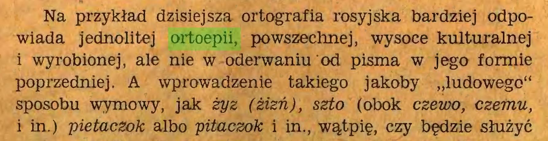 """(...) Na przykład dzisiejsza ortografia rosyjska bardziej odpowiada jednolitej ortoepii, powszechnej, wysoce kulturalnej i wyrobionej, ale nie w oderwaniu od pisma w jego formie poprzedniej. A wprowadzenie takiego jakoby """"ludowego"""" sposobu wymowy, jak żyz (żizń), szto (obok czewo, czemu, i in.) pietaczok albo pitaczok i in., wątpię, czy będzie służyć..."""