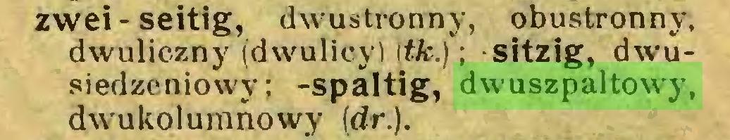 (...) zwei-seitig, dwustronny, obustronny, dwuliczny (dwulicy) Iffc.); sitzig, dwusiedzeniowy; -spaltig, dwuszpaltowy, dwukolumnowy (dr.)...