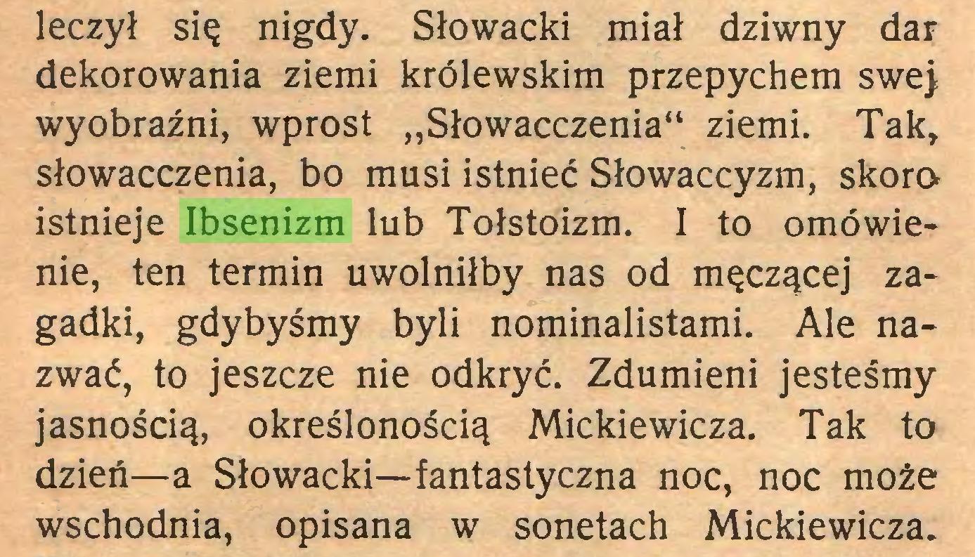 """(...) leczył się nigdy. Słowacki miał dziwny dar dekorowania ziemi królewskim przepychem swej wyobraźni, wprost """"Słowacczenia"""" ziemi. Tak, słowacczenia, bo musi istnieć Słowaccyzm, skora istnieje Ibsenizm lub Tołstoizm. I to omówienie, ten termin uwolniłby nas od męczącej zagadki, gdybyśmy byli nominalistami. Ale nazwać, to jeszcze nie odkryć. Zdumieni jesteśmy jasnością, określonością Mickiewicza. Tak to dzień—a Słowacki—fantastyczna noc, noc może wschodnia, opisana w sonetach Mickiewicza..."""