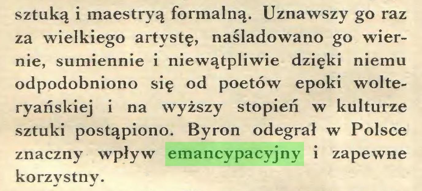 (...) sztuką i maestryą formalną. Uznawszy go raz za wielkiego artystę, naśladowano go wiernie, sumiennie i niewątpliwie dzięki niemu odpodobniono się od poetów epoki wolteryaóskiej i na wyższy stopień w kulturze sztuki postąpiono. Byron odegrał w Polsce znaczny wpływ emancypacyjny i zapewne korzystny...