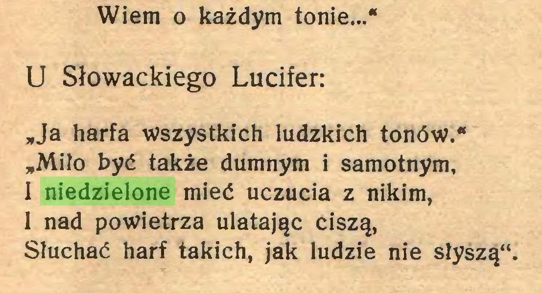 """(...) Wiem o każdym tonie...* U Słowackiego Lucifer: """"Ja harfa wszystkich ludzkich tonów.* """"Miło być także dumnym i samotnym, I niedzielone mieć uczucia z nikim, 1 nad powietrza ulatając ciszą, Słuchać harf takich, jak ludzie nie słyszą""""..."""
