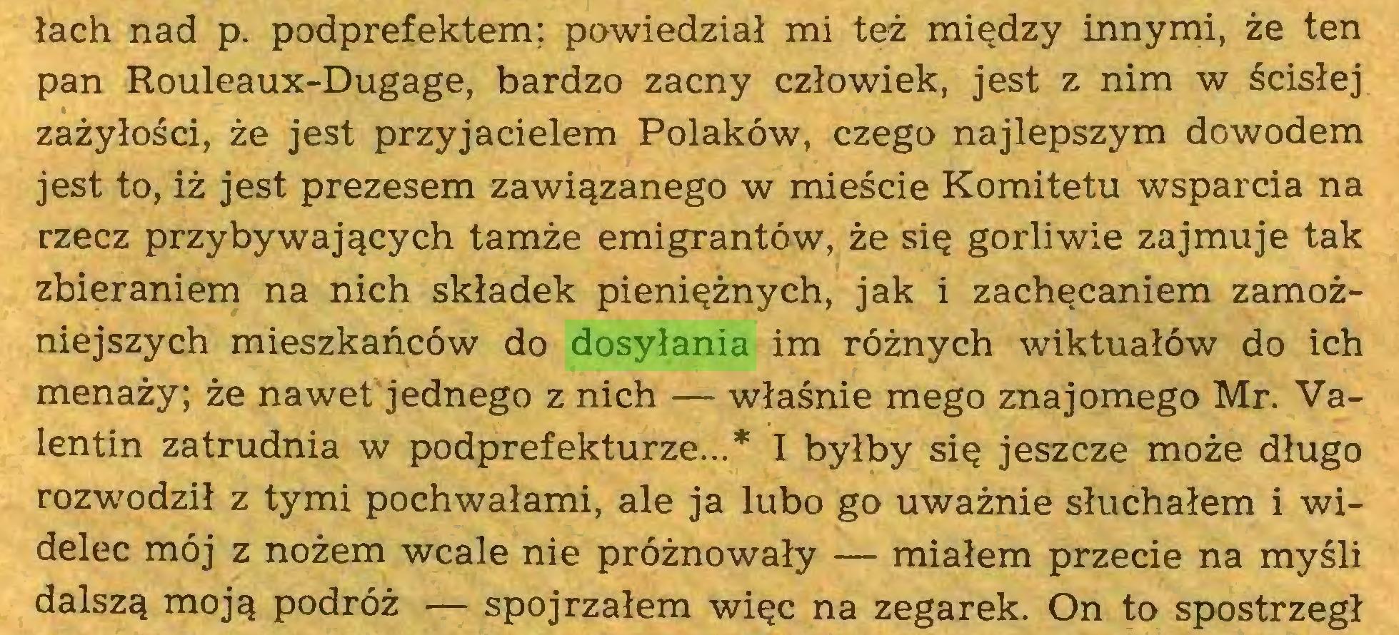 (...) łach nad p. podprefektem; powiedział mi też między innymi, że ten pan Rouleaux-Dugage, bardzo zacny człowiek, jest z nim w ścisłej zażyłości, że jest przyjacielem Polaków, czego najlepszym dowodem jest to, iż jest prezesem zawiązanego w mieście Komitetu wsparcia na rzecz przybywających tamże emigrantów, że się gorliwie zajmuje tak zbieraniem na nich składek pieniężnych, jak i zachęcaniem zamożniejszych mieszkańców do dosyłania im różnych wiktuałów do ich menaży; że nawet jednego z nich — właśnie mego znajomego Mr. Valentin zatrudnia w podprefekturze...* I byłby się jeszcze może długo rozwodził z tymi pochwałami, ale ja lubo go uważnie słuchałem i widelec mój z nożem wcale nie próżnowały — miałem przecie na myśli dalszą moją podróż — spojrzałem więc na zegarek. On to spostrzegł...