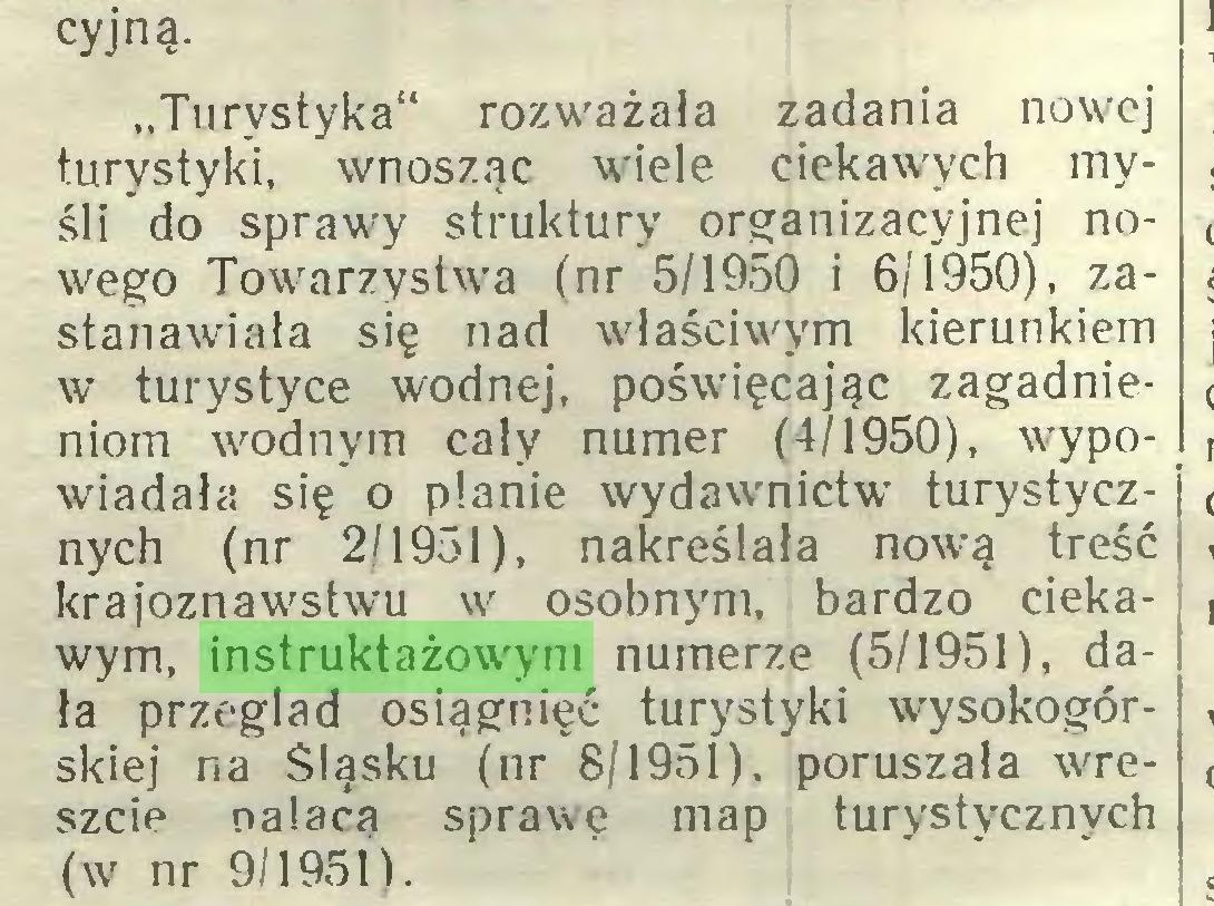 """(...) cyjną. """"Turystyka"""" rozważała zadania nowej turystyki, wnosząc wiele ciekawych myśli do sprawy struktury organizacyjnej nowego Towarzystwa (nr 5/1950 i 6/1950), zastanawiała się nad właściwym kierunkiem w turystyce wodnej, poświęcając zagadnieniom wodnym cały numer (4/1950), wypowiadała się o planie wydawnictw turystycznych (nr 2/1951), nakreślała nową treść krajoznawstwu w osobnym, bardzo ciekawym, instruktażowym numerze (5/1951), dała przegląd osiągnięć turystyki wysokogórskiej na Śląsku (nr 8/1951), poruszała wreszcie nalacą sprawę map turystycznych (w nr 9/19511..."""