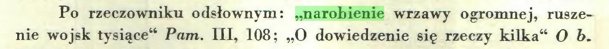 """(...) Po rzeczowniku odsłownym: """"narobienie wrzawy ogromnej, ruszenie wojsk tysiące"""" Pam. III, 108; """"O dowiedzenie się rzeczy kilka"""" O b..."""