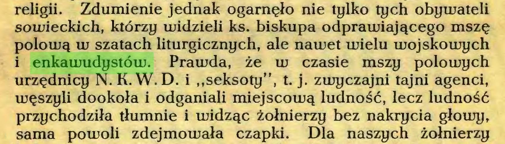 """(...) religii. Zdumienie jednak ogarnęło nie tylko tych obywateli sowieckich, którzy widzieli ks. biskupa odprawiającego mszę połową w szatach liturgicznych, ale nawet wielu wojskowych i enkawudystów. Prawda, że w czasie mszy polowych urzędnicy N. K. W. D. i """"seksoty"""", t. j. zwyczajni tajni agenci, węszyli dookoła i odganiali miejscową ludność, lecz ludność przychodziła tłumnie i widząc żołnierzy bez nakrycia głowy, sama powoli zdejmowała czapki. Dla naszych żołnierzy..."""