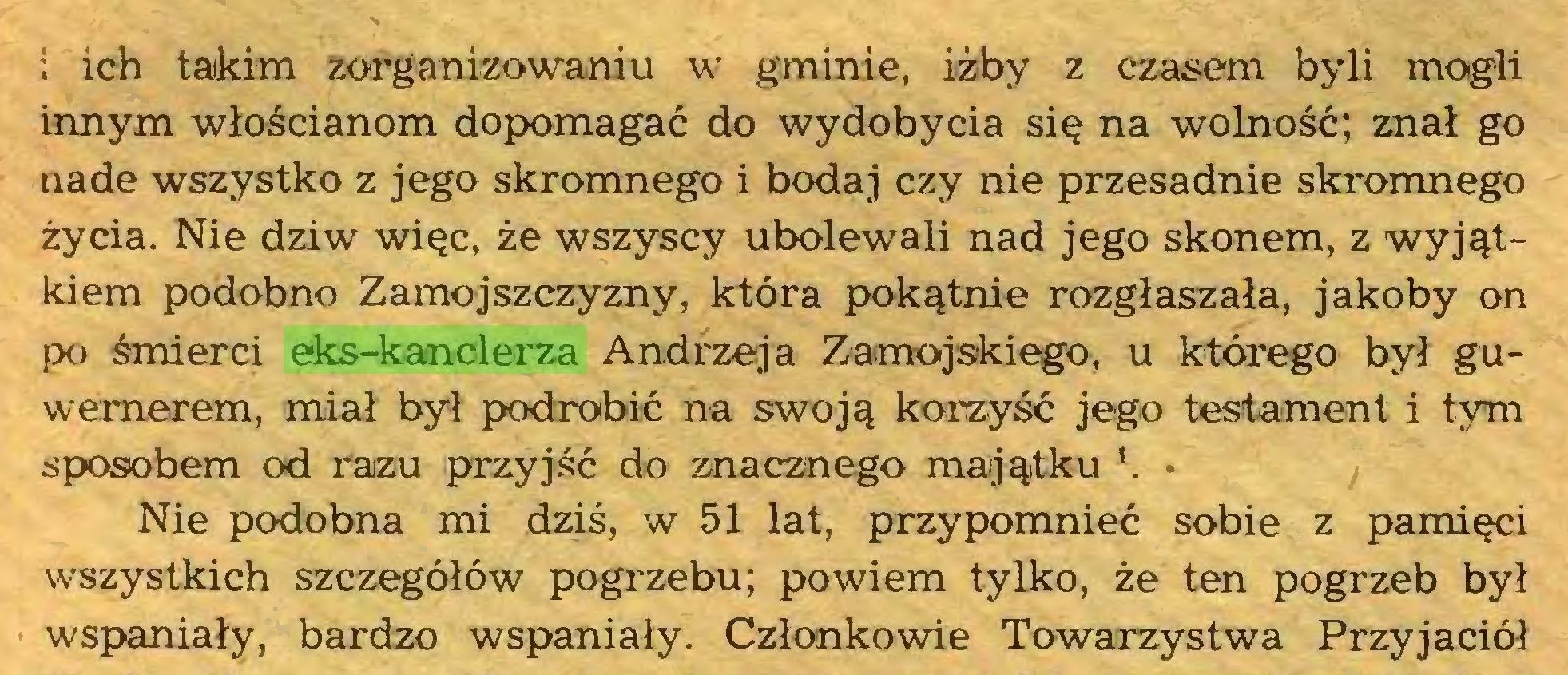 (...) i ich taikim zorganizowaniu w gminie, iżby z czasem byli mogli innym włościanom dopomagać do wydobycia się na wolność; znał go nade wszystko z jego skromnego i bodaj czy nie przesadnie skromnego życia. Nie dziw więc, że wszyscy ubolewali nad jego skonem, z wyjątkiem podobno Zamojszczyzny, która pokątnie rozgłaszała, jakoby on po śmierci eks-kanclerza Andrzeja Zamojskiego, u którego był guwernerem, miał był podrobić na swoją korzyść jego testament i tym sposobem od razu przyjść do znacznego majątku '. • Nie podobna mi dziś, w 51 lat, przypomnieć sobie z pamięci wszystkich szczegółów pogrzebu; powiem tylko, że ten pogrzeb był wspaniały, bardzo wspaniały. Członkowie Towarzystwa Przyjaciół...