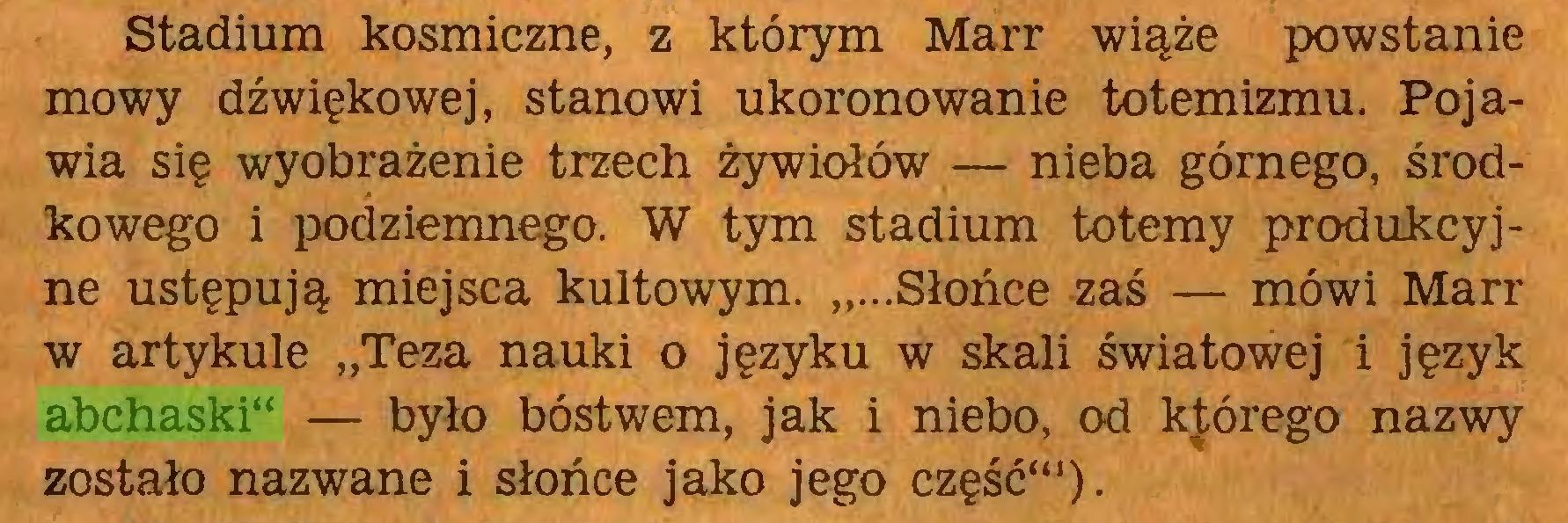 """(...) Stadium kosmiczne, z którym Marr wiąże powstanie mowy dźwiękowej, stanowi ukoronowanie totemizmu. Pojawia się wyobrażenie trzech żywiołów — nieba górnego, środkowego i podziemnego. W tym stadium totemy produkcyjne ustępują miejsca kultowym. """"...Słońce zaś — mówi Marr w artykule """"Teza nauki o języku w skali światowej i język abchaski"""" — było bóstwem, jak i niebo, od kfórego nazwy zostało nazwane i słońce jako jego część""""1)..."""