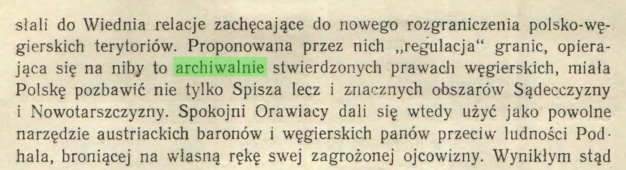 """(...) słali do Wiednia relacje zachęcające do nowego rozgraniczenia polsko-węgierskich terytoriów. Proponowana przez nich """"regulacja"""" granic, opierająca się na niby to archiwalnie stwierdzonych prawach węgierskich, miała Polskę pozbawić nie tylko Spiszą lecz i znacznych obszarów Sądecczyzny i Nowotarszczyzny. Spokojni Orawiacy dali się wtedy użyć jako powolne narzędzie austriackich baronów i węgierskich panów przeciw ludności Podhala, broniącej na własną rękę swej zagrożonej ojcowizny. Wynikłym stąd..."""