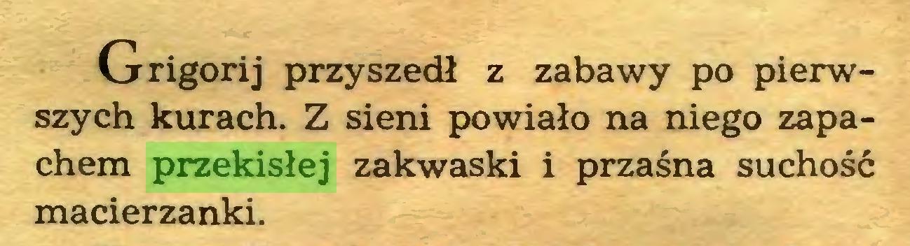 (...) Grigorij przyszedł z zabawy po pierwszych kurach. Z sieni powiało na niego zapachem przekisłej zakwaski i przaśna suchość macierzanki...