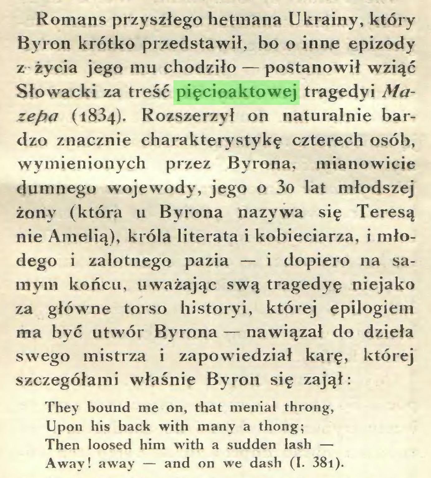 (...) Romans przyszłego hetmana Ukrainy, który Byron krótko przedstawił, bo o inne epizody z życia jego mu chodziło — postanowił wziąć Słowacki za treść pięcioaktowej tragedyi Mazepa (1834). Rozszerzył on naturalnie bardzo znacznie charakterystykę czterech osób, wymienionych przez Byrona, mianowicie dumnego wojewody, jego o 3o lat młodszej żony (która u Byrona nazywa się Teresą nie Amelią), króla literata i kobieciarza, i młodego i zalotnego pazia — i dopiero na samym końcu, uważając swą tragedyę niejako za główne torso historyi, której epilogiem ma być utwór Byrona — nawiązał do dzieła swego mistrza i zapowiedział karę, której szczegółami właśnie Byron się zajął: They bound me on, that menial throng, Upon his back with many a thong; Then loosed him with a sudden lash — Away! away — and on we dash (I. 381)...