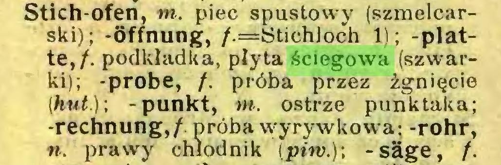 (...) Stich-ofen, m. piec spustowy (szmelcarski); -Öffnung, /.=Stichloch 1); -platte,/. podkładka, płyta ściegowa (szwarki); -probe, /. próba przez żgnięcie (hut.)] -punkt, m. ostrze punk tak a; -rechnung,/ próba wyrywkowa: -rohr, n. prawy chłodnik (piiv.)\ -säge, /...