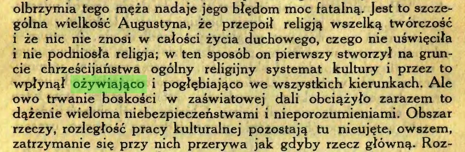 (...) olbrzymia tego męża nadaje jego błędom moc fatalną. Jest to szczególna wielkość Augustyna, że przepoił religją wszelką twórczość i że nic nie znosi w całości życia duchowego, czego nie uświęciła i nie podniosła religja; w ten sposób on pierwszy stworzył na gruncie chrześcijaństwa ogólny religijny systemat kultury i przez to wpłynął ożywiająco i pogłębiająco we wszystkich kierunkach. Ale owo trwanie boskości w zaświatowej dali obciążyło zarazem to dążenie wieloma niebezpieczeństwami i nieporozumieniami. Obszar rzeczy, rozległość pracy kulturalnej pozostają tu nieujęte, owszem, zatrzymanie się przy nich przerywa jak gdyby rzecz główną. Roz...