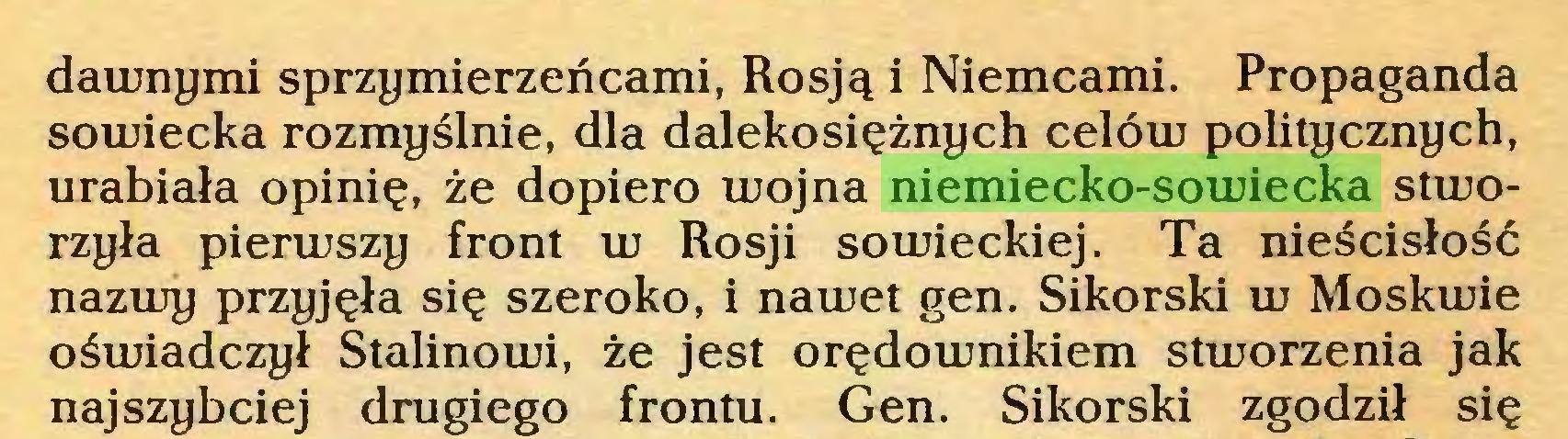 (...) dawnymi sprzymierzeńcami, Rosją i Niemcami. Propaganda sowiecka rozmyślnie, dla dalekosiężnych celóiu politycznych, urabiała opinię, że dopiero inojna niemiecko-sowiecka stworzyła pienuszy front tu Rosji somieckiej. Ta nieścisłość nazmy przyjęła się szeroko, i nawet gen. Sikorski w Moskwie oświadczył Stalinowi, że jest orędownikiem stworzenia jak najszybciej drugiego frontu. Gen. Sikorski zgodził się...