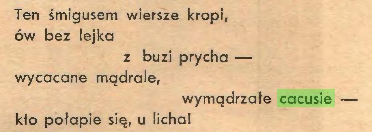 (...) Ten śmigusem wiersze kropi, ów bez lejka z buzi prycha — wycacane mądrale, wymądrzałe cacusie — kło połapie się, u licha!...