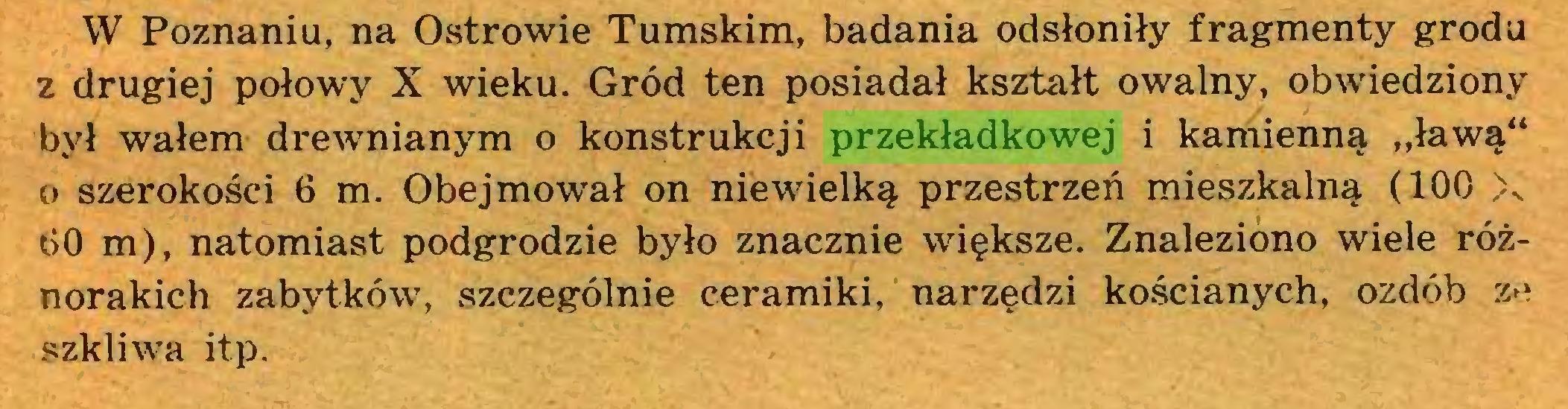 """(...) W Poznaniu, na Ostrowie Tumskim, badania odsłoniły fragmenty grodu z drugiej połowy X wieku. Gród ten posiadał kształt owalny, obwiedziony był wałem drewnianym o konstrukcji przekładkowej i kamienną """"ławą"""" o szerokości 6 m. Obejmował on niewielką przestrzeń mieszkalną (100 \ 00 m), natomiast podgrodzie było znacznie większe. Znaleziono wiele różnorakich zabytków, szczególnie ceramiki, narzędzi kościanych, ozdób ze szkliwa itp..."""