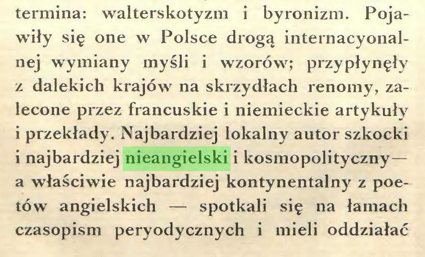 (...) termina: walterskotyzm i byronizm. Pojawiły się one w Polsce drogą internacyonalnej wymiany myśli i wzorów; przypłynęły z dalekich krajów na skrzydłach renomy, zalecone przez francuskie i niemieckie artykuły i przekłady. Najbardziej lokalny autor szkocki i najbardziej nieangielski i kosmopolityczny— a właściwie najbardziej kontynentalny z poetów angielskich — spotkali się na łamach czasopism peryodycznych i mieli oddziałać...